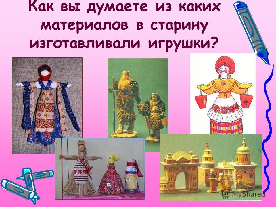 Как вы думаете из каких материалов в старину изготавливали игрушки?