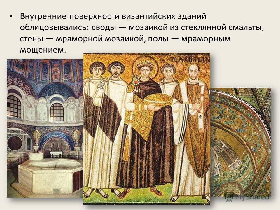 Внутренние поверхности византийских зданий облицовывались: своды мозаикой из стеклянной смальты, стены мраморной мозаикой, полы мраморным мощением.