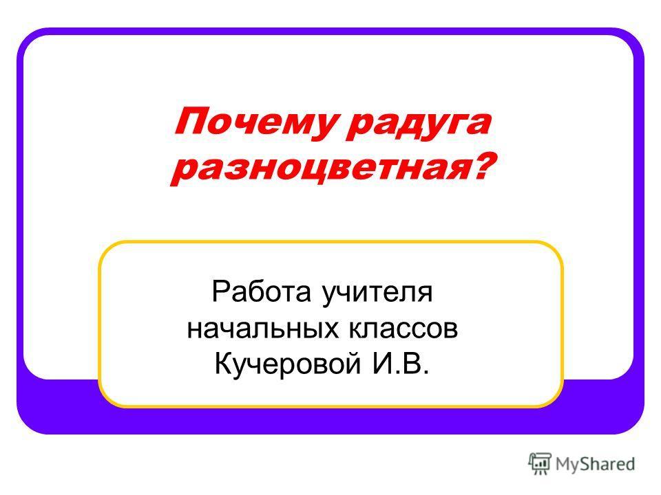 Почему радуга разноцветная? Работа учителя начальных классов Кучеровой И.В.