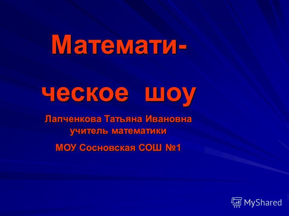 Математи- ческое шоу Лапченкова Татьяна Ивановна учитель математики МОУ Сосновская СОШ 1
