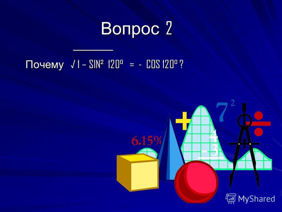 Вопрос 2 ________ ________ Почему 1 – SIN² 120° = - COS 120° ? Почему 1 – SIN² 120° = - COS 120° ?