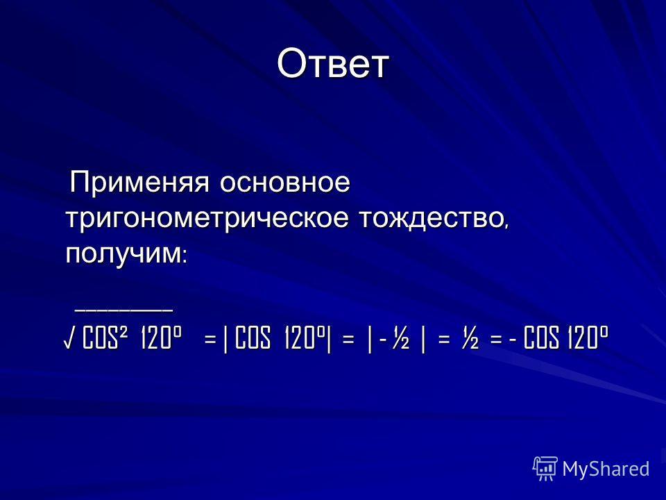 Ответ Применяя основное тригонометрическое тождество, получим : Применяя основное тригонометрическое тождество, получим : _________ _________ COS² 120° =   COS 120°  =   - ½   = ½ = - COS 120° COS² 120° =   COS 120°  =   - ½   = ½ = - COS 120°
