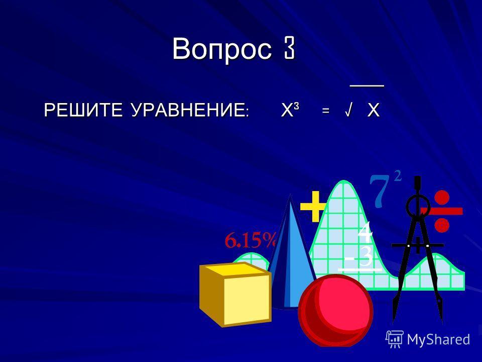 Вопрос 3 ____ ____ РЕШИТЕ УРАВНЕНИЕ : Х ³ = Х РЕШИТЕ УРАВНЕНИЕ : Х ³ = Х