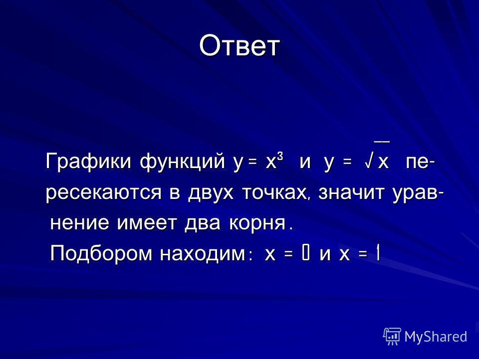 Ответ __ __ Графики функций у = х ³ и у = х пе - Графики функций у = х ³ и у = х пе - ресекаются в двух точках, значит урав - ресекаются в двух точках, значит урав - нение имеет два корня. нение имеет два корня. Подбором находим : х = 0 и х = 1 Подбо