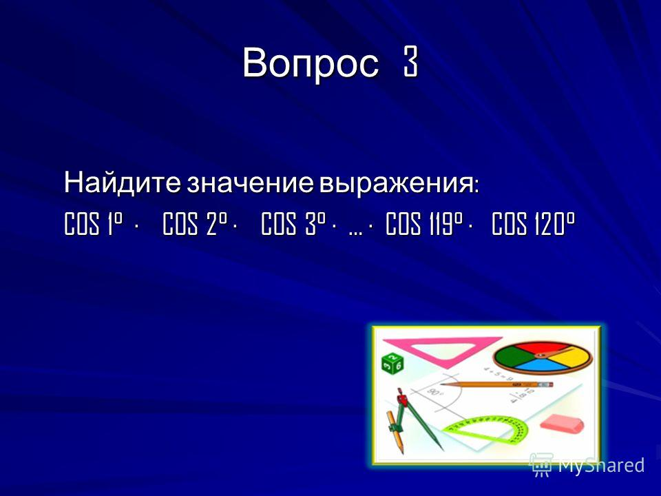 Вопрос 3 Найдите значение выражения : Найдите значение выражения : COS 1° · COS 2° · COS 3° · … · COS 119° · COS 120° COS 1° · COS 2° · COS 3° · … · COS 119° · COS 120°