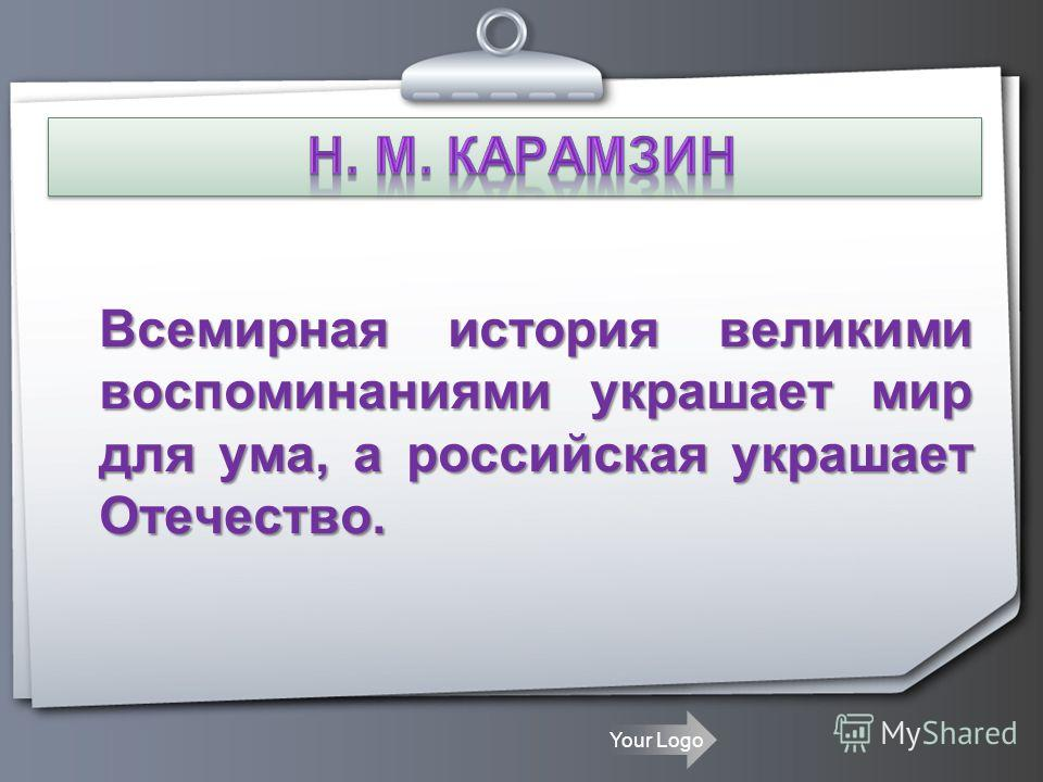 Всемирная история великими воспоминаниями украшает мир для ума, а российская украшает Отечество.