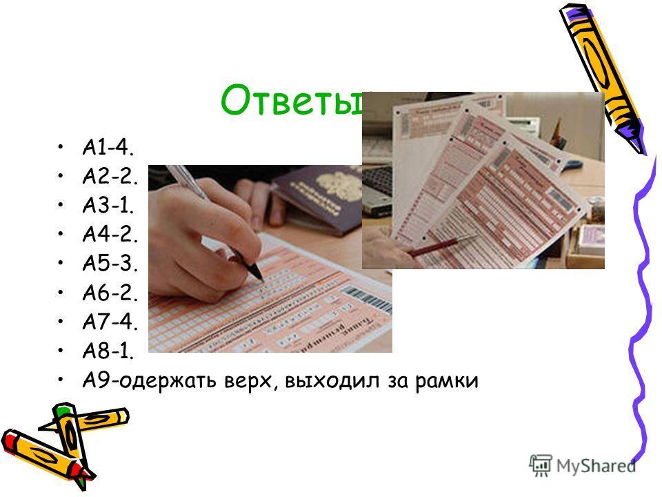 Ответы: А1-4. А2-2. А3-1. А4-2. А5-3. А6-2. А7-4. А8-1. А9-одержать верх, выходил за рамки