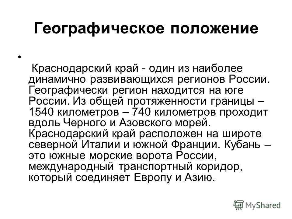 Географическое положение Краснодарский край - один из наиболее динамично развивающихся регионов России. Географически регион находится на юге России. Из общей протяженности границы – 1540 километров – 740 километров проходит вдоль Черного и Азовского