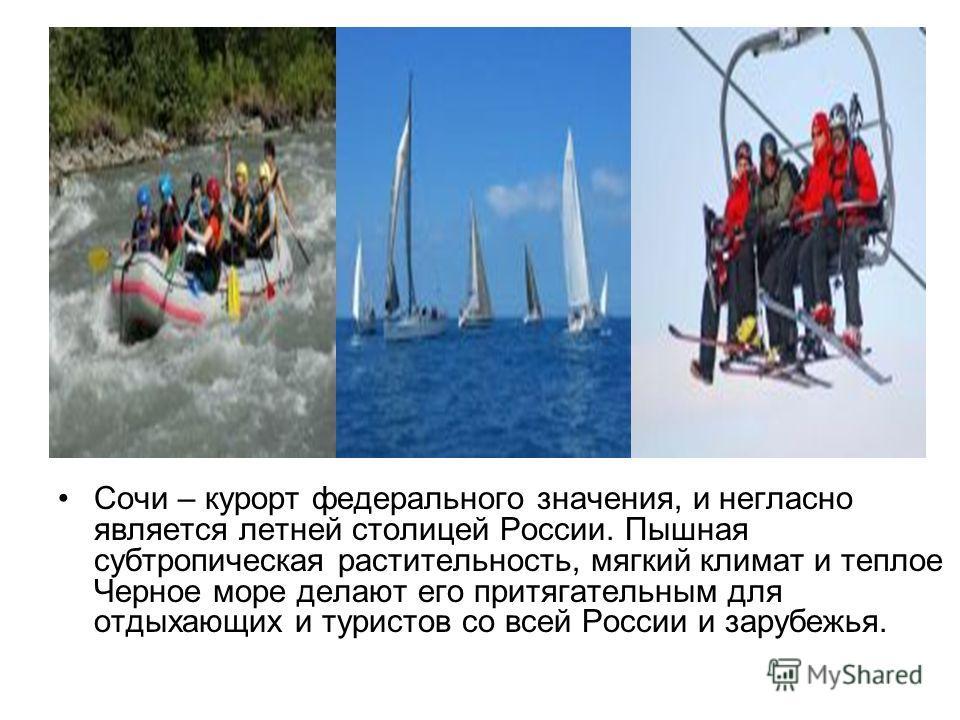 Сочи – курорт федерального значения, и негласно является летней столицей России. Пышная субтропическая растительность, мягкий климат и теплое Черное море делают его притягательным для отдыхающих и туристов со всей России и зарубежья.