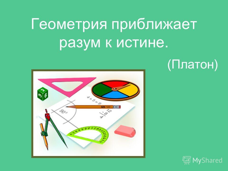 Геометрия приближает разум к истине. (Платон)