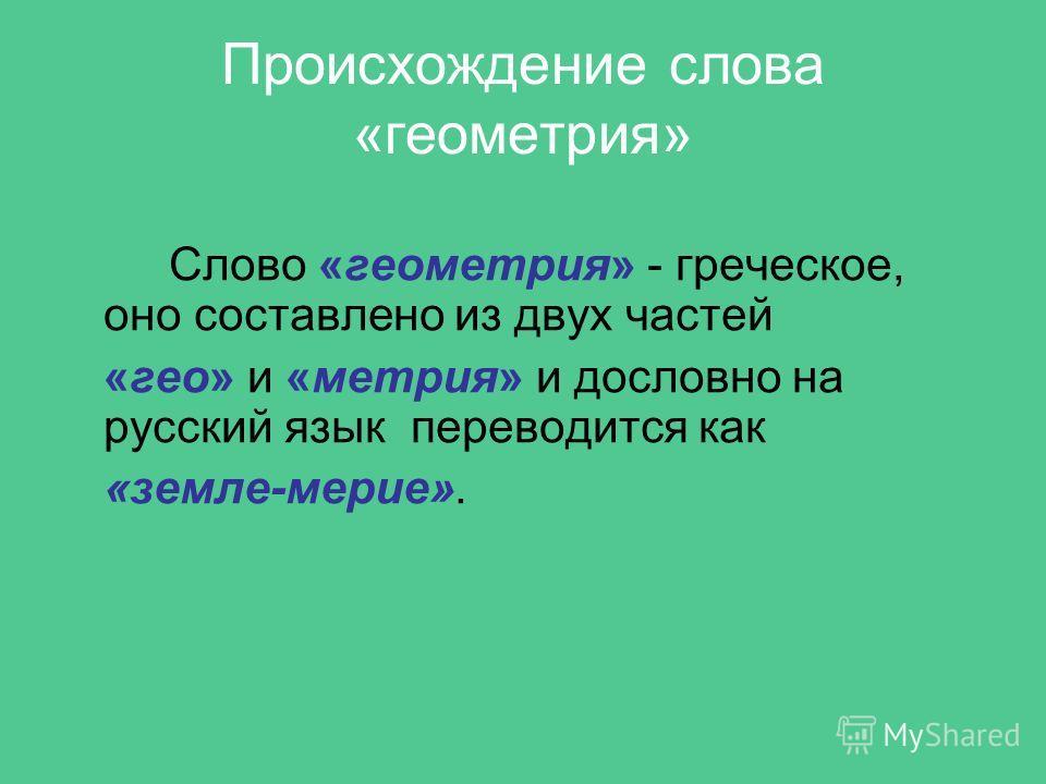 Слово «геометрия» - греческое, оно составлено из двух частей «гео» и «метрия» и дословно на русский язык переводится как «земле-мерие». Происхождение слова «геометрия»