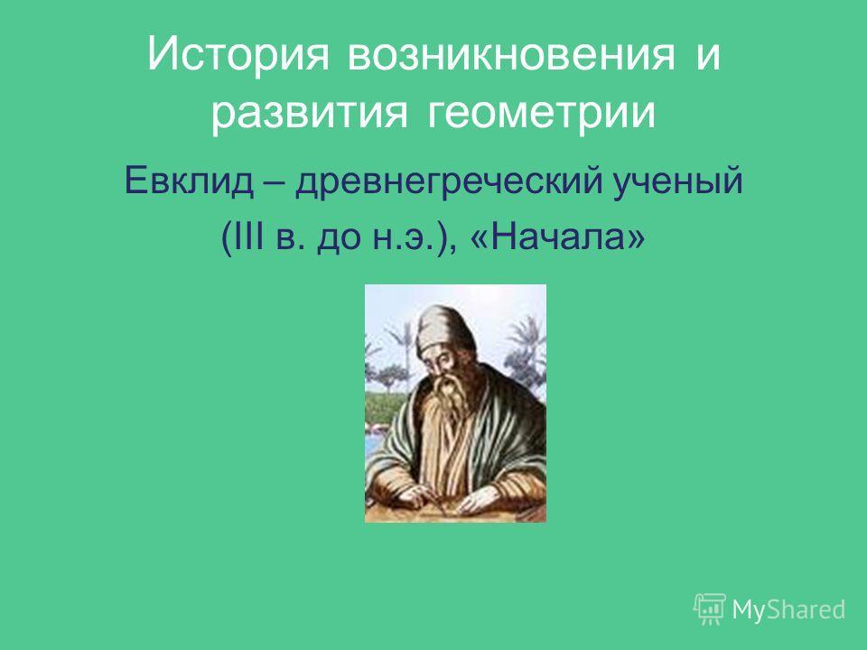 История возникновения и развития геометрии Евклид – древнегреческий ученый (III в. до н.э.), «Начала»