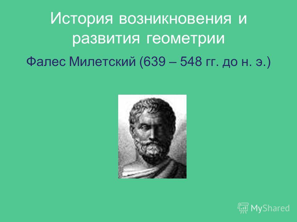 История возникновения и развития геометрии Фалес Милетский (639 – 548 гг. до н. э.)