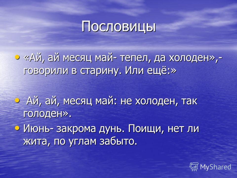 Пословицы «Ай, ай месяц май- тепел, да холоден»,- говорили в старину. Или ещё:» «Ай, ай месяц май- тепел, да холоден»,- говорили в старину. Или ещё:» Ай, ай, месяц май: не холоден, так голоден». Ай, ай, месяц май: не холоден, так голоден». Июнь- закр