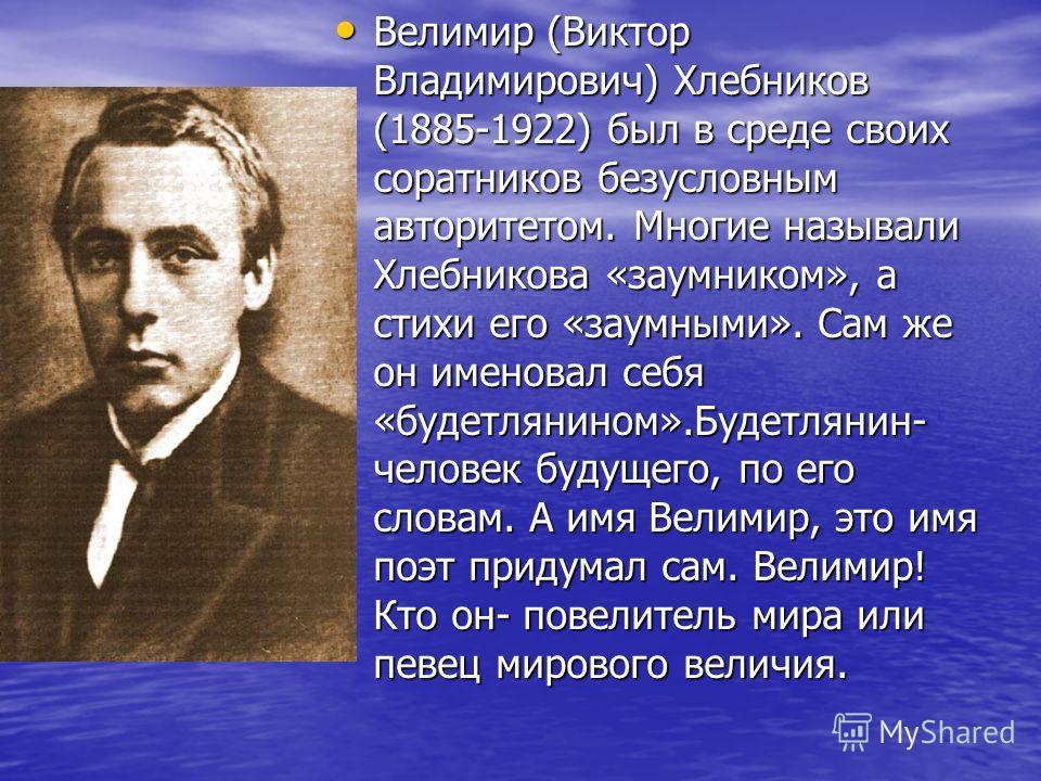 Велимир (Виктор Владимирович) Хлебников (1885-1922) был в среде своих соратников безусловным авторитетом. Многие называли Хлебникова «заумником», а стихи его «заумными». Сам же он именовал себя «будетлянином».Будетлянин- человек будущего, по его слов