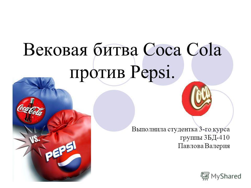 Вековая битва Coca Cola против Pepsi. Выполнила студентка 3-го курса группы 3БД-410 Павлова Валерия