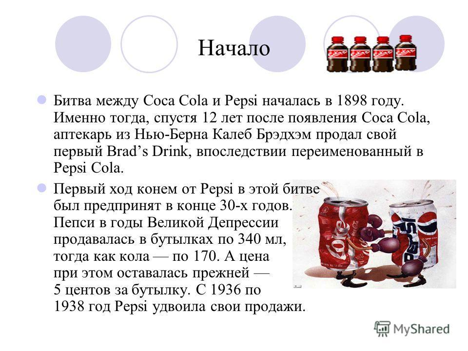 Начало Битва между Coca Cola и Pepsi началась в 1898 году. Именно тогда, спустя 12 лет после появления Coca Cola, аптекарь из Нью-Берна Калеб Брэдхэм продал свой первый Brads Drink, впоследствии переименованный в Pepsi Cola. Первый ход конем от Pepsi