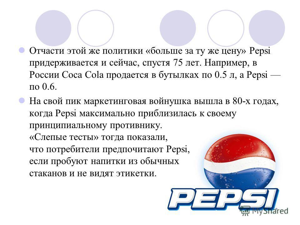 Отчасти этой же политики «больше за ту же цену» Pepsi придерживается и сейчас, спустя 75 лет. Например, в России Coca Cola продается в бутылках по 0.5 л, а Pepsi по 0.6. На свой пик маркетинговая войнушка вышла в 80-х годах, когда Pepsi максимально п