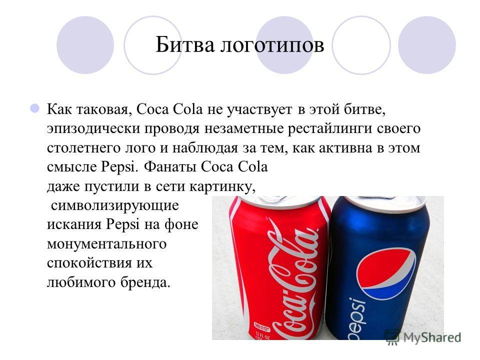Битва логотипов Как таковая, Coca Cola не участвует в этой битве, эпизодически проводя незаметные рестайлинги своего столетнего лого и наблюдая за тем, как активна в этом смысле Pepsi. Фанаты Coca Cola даже пустили в сети картинку, символизирующие ис
