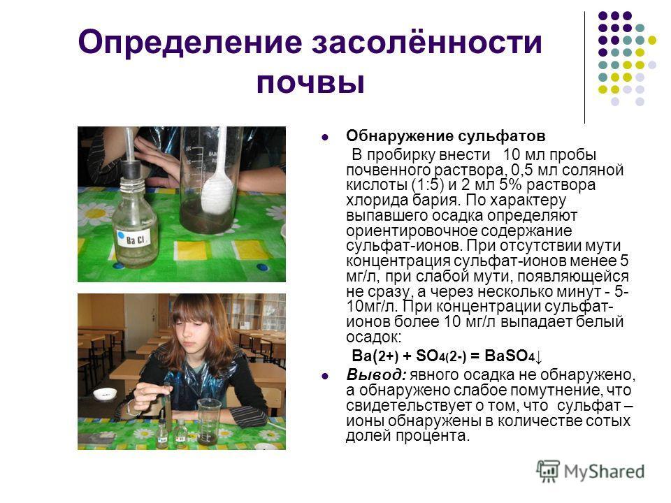 Определение засолённости почвы Обнаружение сульфатов В пробирку внести 10 мл пробы почвенного раствора, 0,5 мл соляной кислоты (1:5) и 2 мл 5% раствора хлорида бария. По характеру выпавшего осадка определяют ориентировочное содержание сульфат-ионов.