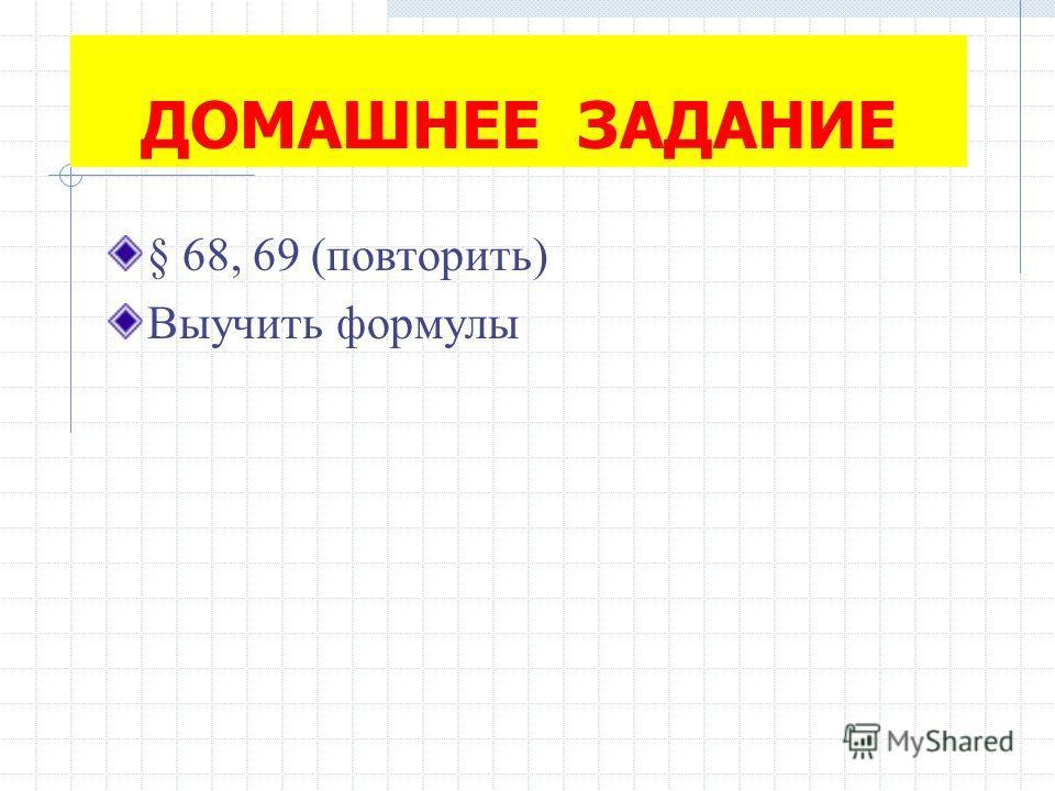 ДОМАШНЕЕ ЗАДАНИЕ § 68, 69 (повторить) Выучить формулы
