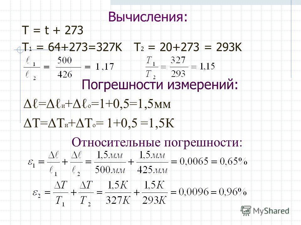 Вычисления: Т = t + 273 T 1 = 64+273=327K T 2 = 20+273 = 293K Погрешности измерений: Δ=Δ и +Δ о =1+0,5=1,5мм ΔТ=ΔТ и +ΔТ о = 1+0,5 =1,5К Относительные погрешности: