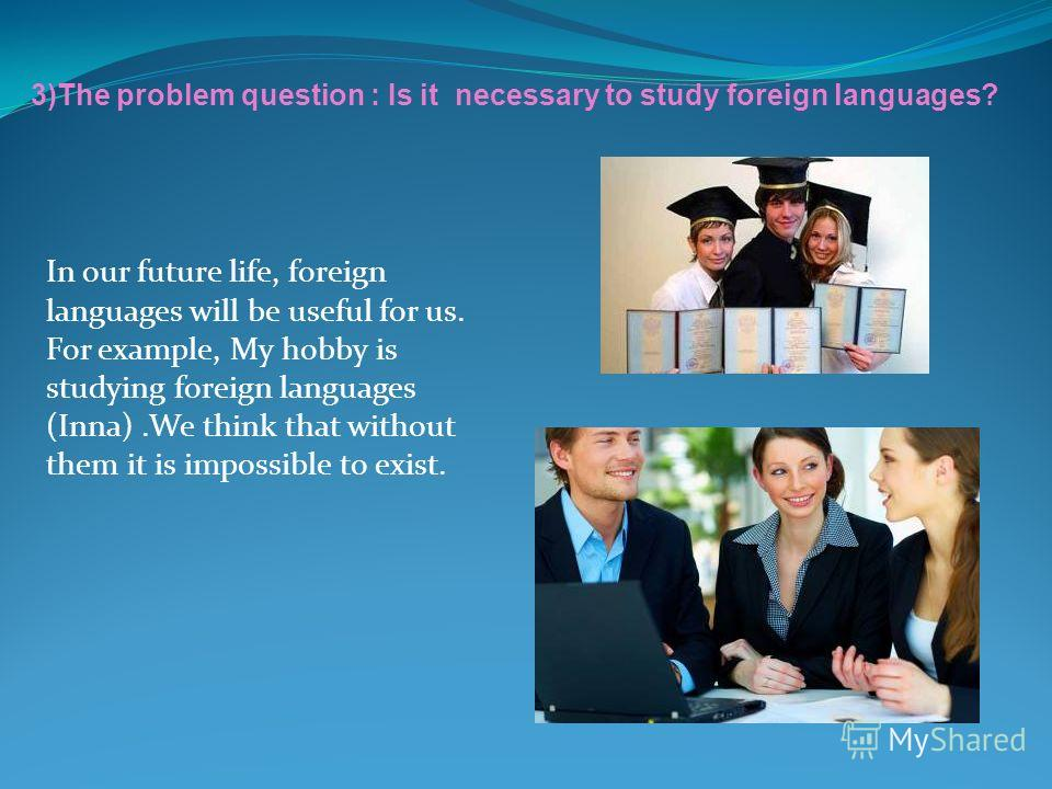 In our future life, foreign languages will be useful for us. For example, My hobby is studying foreign languages (Inna).We think that without them it is impossible to exist. 3)The problem question : Is it necessary to study foreign languages?