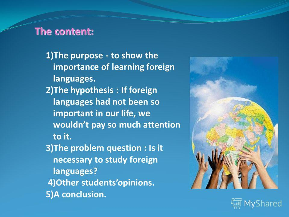The content: 1)The purpose - to show the importance of learning foreign languages. 2)The hypothesis : If foreign languages had not been so important in our life, we wouldnt pay so much attention to it. 3)The problem question : Is it necessary to stud