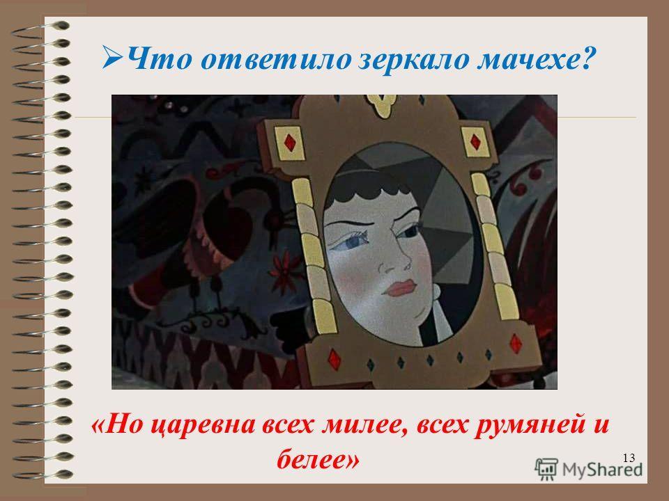 13 Что ответило зеркало мачехе? «Но царевна всех милее, всех румяней и белее»