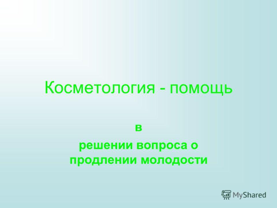 Косметология - помощь в решении вопроса о продлении молодости