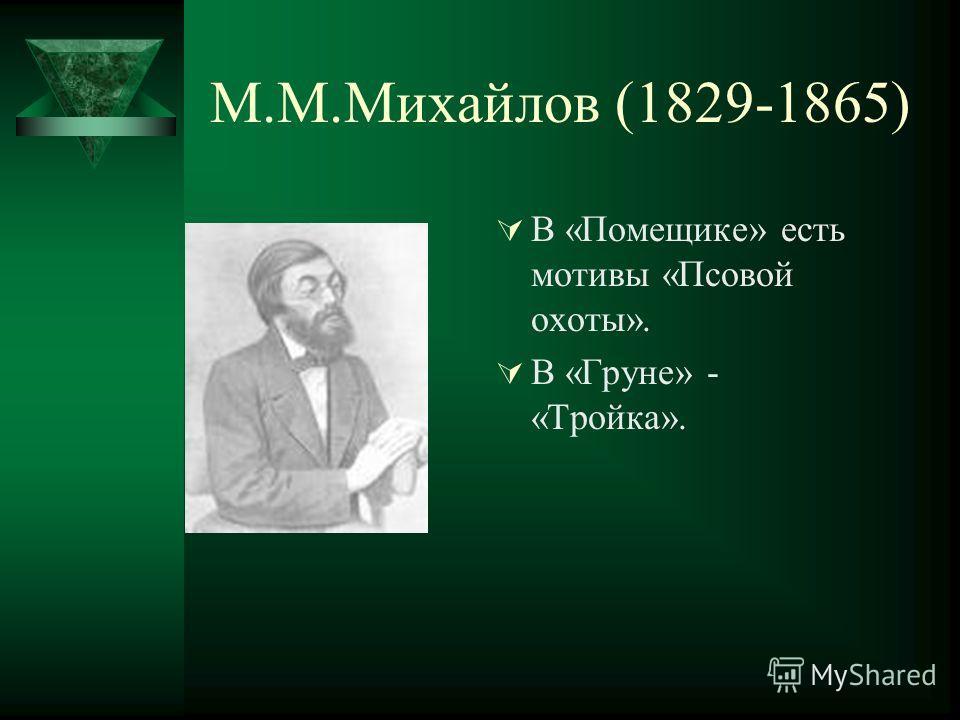 М.М.Михайлов (1829-1865) В «Помещике» есть мотивы «Псовой охоты». В «Груне» - «Тройка».