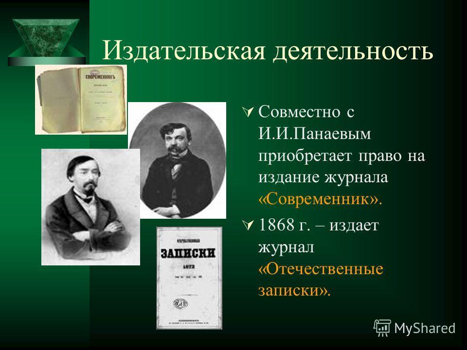Издательская деятельность Совместно с И.И.Панаевым приобретает право на издание журнала «Современник». 1868 г. – издает журнал «Отечественные записки».