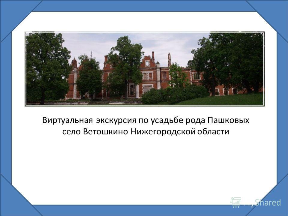 Виртуальная экскурсия по усадьбе рода Пашковых село Ветошкино Нижегородской области