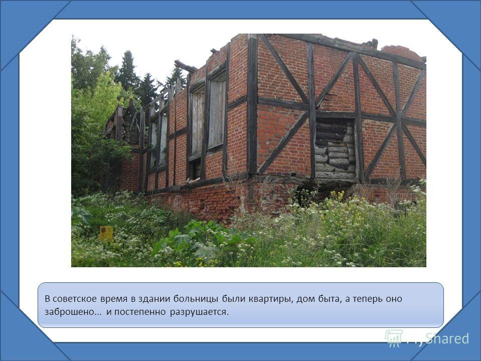 В советское время в здании больницы были квартиры, дом быта, а теперь оно заброшено... и постепенно разрушается.