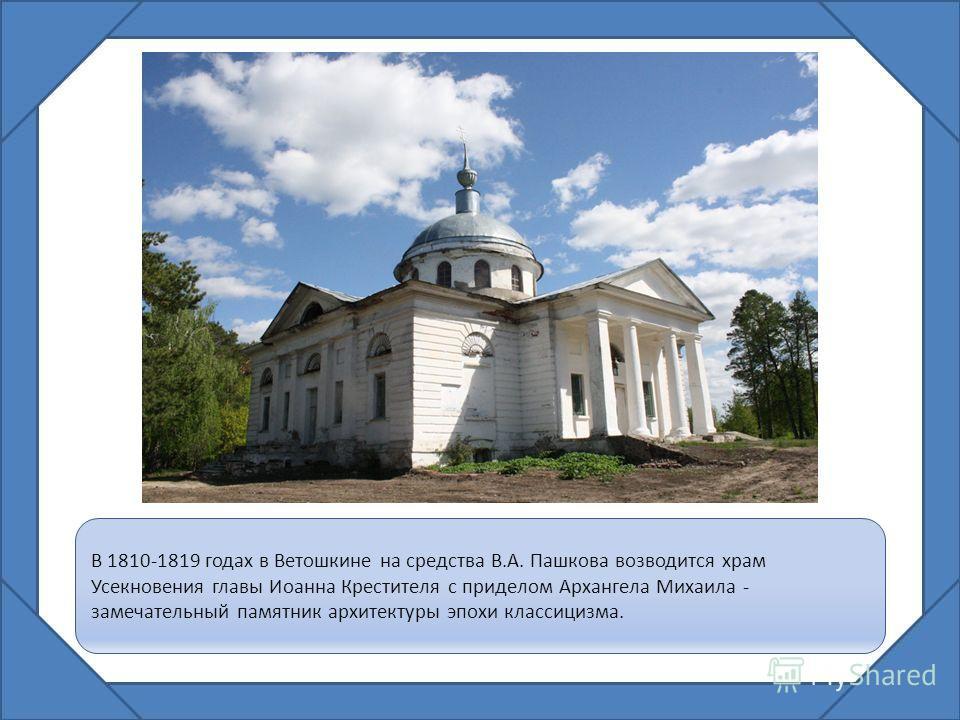 В 1810-1819 годах в Ветошкине на средства В.А. Пашкова возводится храм Усекновения главы Иоанна Крестителя с приделом Архангела Михаила - замечательный памятник архитектуры эпохи классицизма.