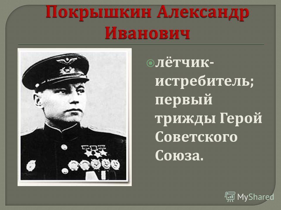 лётчик - истребитель ; первый трижды Герой Советского Союза.