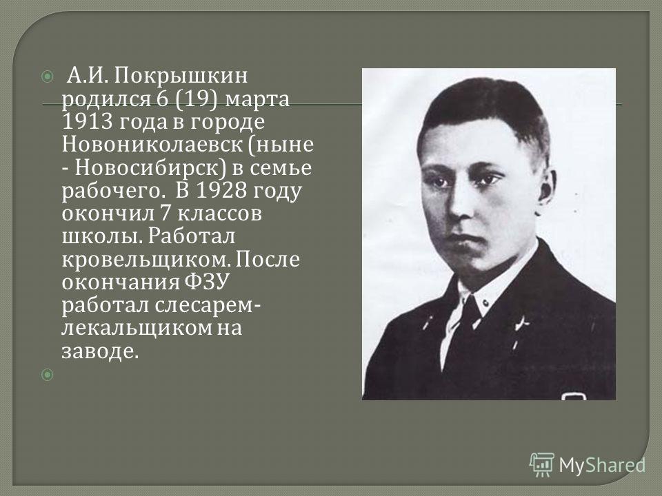 А. И. Покрышкин родился 6 (19) марта 1913 года в городе Новониколаевск ( ныне - Новосибирск ) в семье рабочего. В 1928 году окончил 7 классов школы. Работал кровельщиком. После окончания ФЗУ работал слесарем - лекальщиком на заводе.