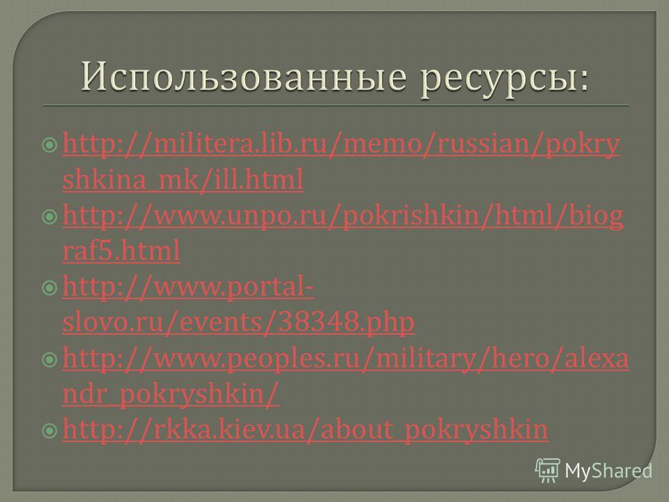 http://militera.lib.ru/memo/russian/pokry shkina_mk/ill.html http://militera.lib.ru/memo/russian/pokry shkina_mk/ill.html http://www.unpo.ru/pokrishkin/html/biog raf5.html http://www.unpo.ru/pokrishkin/html/biog raf5.html http://www.portal- slovo.ru/
