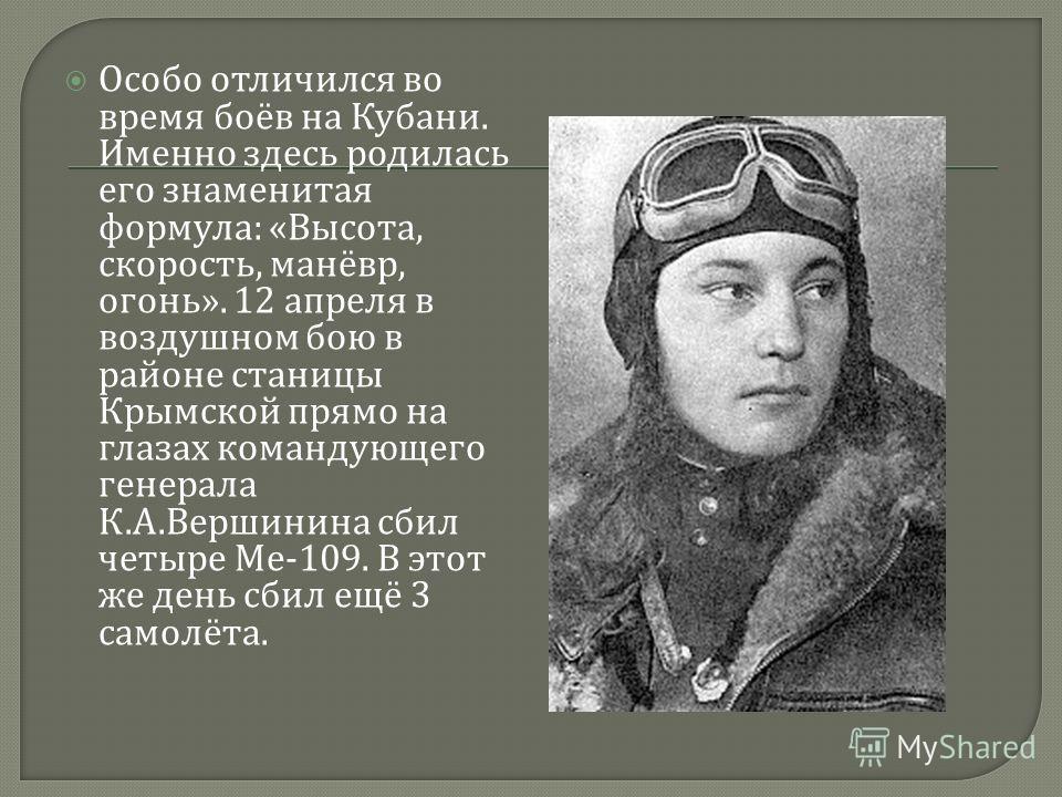 Особо отличился во время боёв на Кубани. Именно здесь родилась его знаменитая формула : « Высота, скорость, манёвр, огонь ». 12 апреля в воздушном бою в районе станицы Крымской прямо на глазах командующего генерала К. А. Вершинина сбил четыре Me-109.