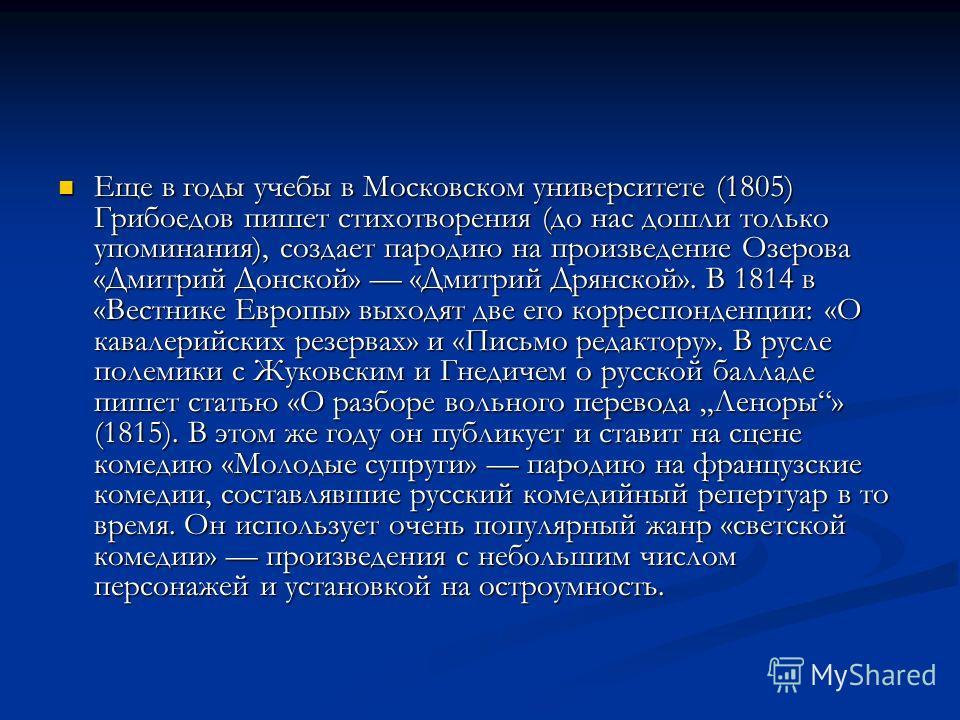 Еще в годы учебы в Московском университете (1805) Грибоедов пишет стихотворения (до нас дошли только упоминания), создает пародию на произведение Озерова «Дмитрий Донской» «Дмитрий Дрянской». В 1814 в «Вестнике Европы» выходят две его корреспонденции