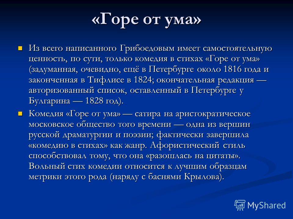 «Горе от ума» Из всего написанного Грибоедовым имеет самостоятельную ценность, по сути, только комедия в стихах «Горе от ума» (задуманная, очевидно, ещё в Петербурге около 1816 года и законченная в Тифлисе в 1824; окончательная редакция авторизованны
