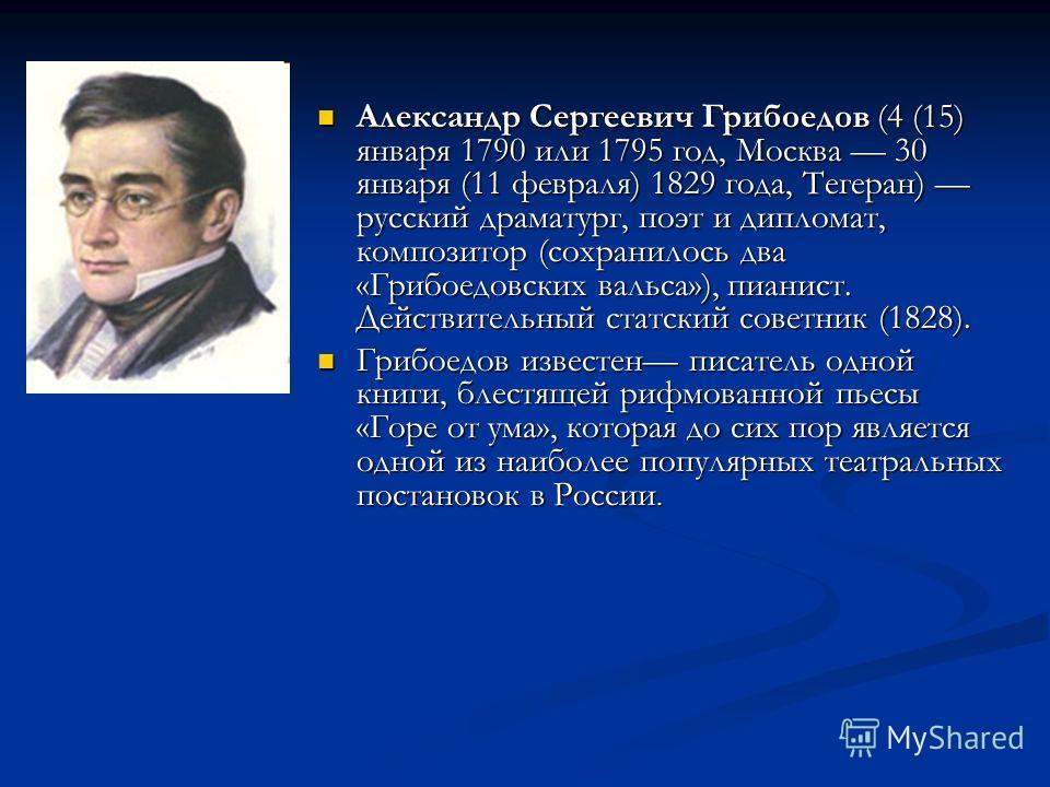 Александр Сергеевич Грибоедов (4 (15) января 1790 или 1795 год, Москва 30 января (11 февраля) 1829 года, Тегеран) русский драматург, поэт и дипломат, композитор (сохранилось два «Грибоедовских вальса»), пианист. Действительный статский советник (1828