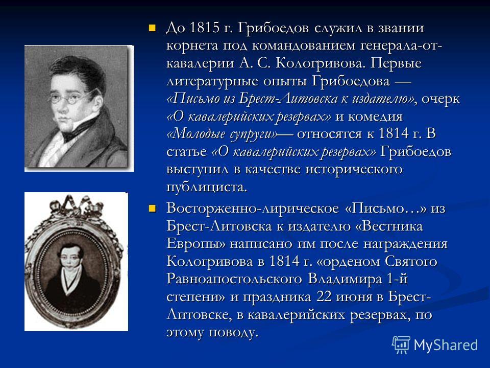 До 1815 г. Грибоедов служил в звании корнета под командованием генерала-от- кавалерии А. С. Кологривова. Первые литературные опыты Грибоедова «Письмо из Брест-Литовска к издателю», очерк «О кавалерийских резервах» и комедия «Молодые супруги» относятс