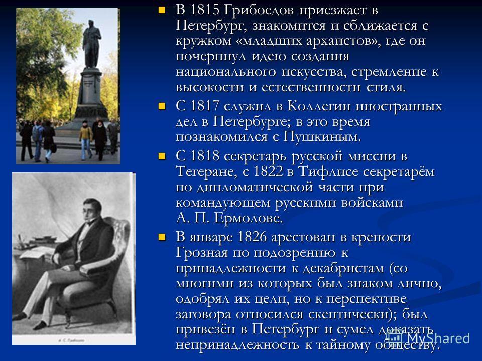 В 1815 Грибоедов приезжает в Петербург, знакомится и сближается с кружком «младших архаистов», где он почерпнул идею создания национального искусства, стремление к высокости и естественности стиля. В 1815 Грибоедов приезжает в Петербург, знакомится и