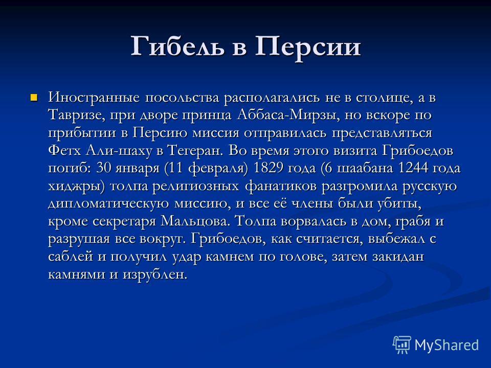 Гибель в Персии Иностранные посольства располагались не в столице, а в Тавризе, при дворе принца Аббаса-Мирзы, но вскоре по прибытии в Персию миссия отправилась представляться Фетх Али-шаху в Тегеран. Во время этого визита Грибоедов погиб: 30 января