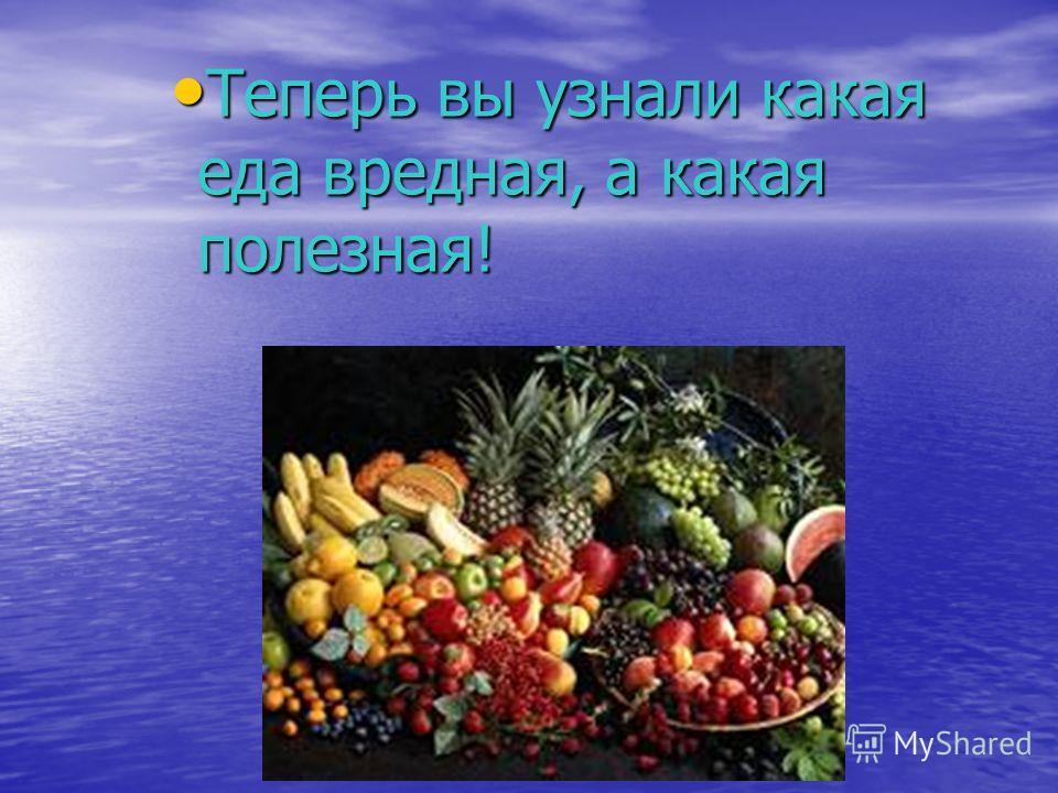 Теперь вы узнали какая еда вредная, а какая полезная! Теперь вы узнали какая еда вредная, а какая полезная!