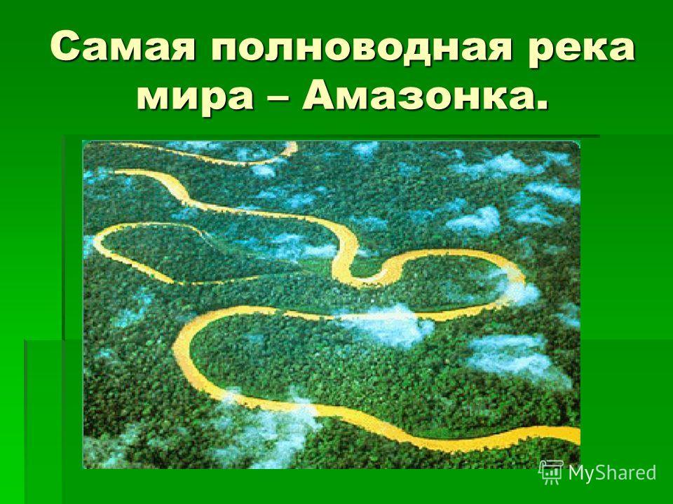 Самая полноводная река мира – Амазонка.