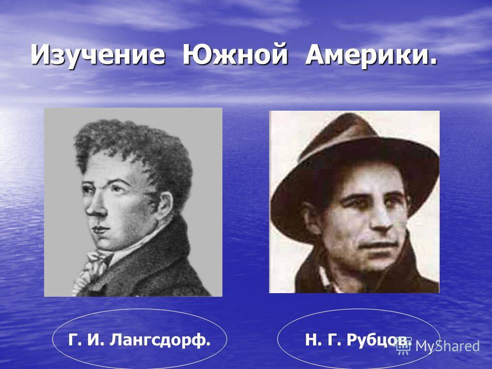 Изучение Южной Америки. Г. И. Лангсдорф.Н. Г. Рубцов.