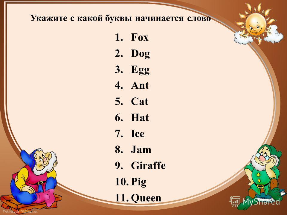 FokinaLida.75@mail.ru Укажите с какой буквы начинается слово 1.Fox 2.Dog 3.Egg 4.Ant 5.Cat 6.Hat 7.Ice 8.Jam 9.Giraffe 10.Pig 11.Queen