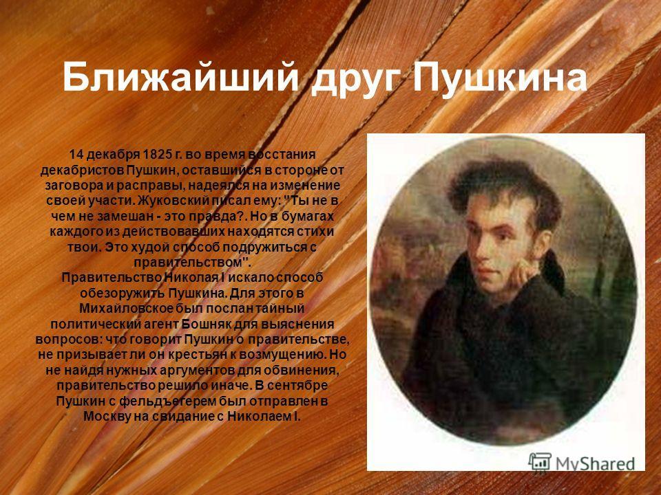 14 декабря 1825 г. во время восстания декабристов Пушкин, оставшийся в стороне от заговора и расправы, надеялся на изменение своей участи. Жуковский писал ему: